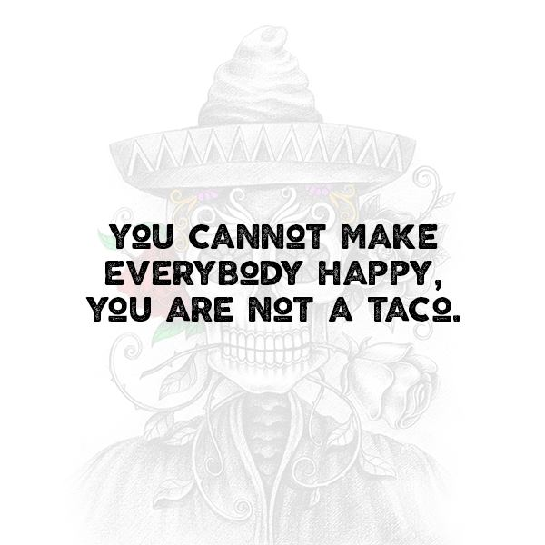 You cannot make everybody happy, you are not a taco