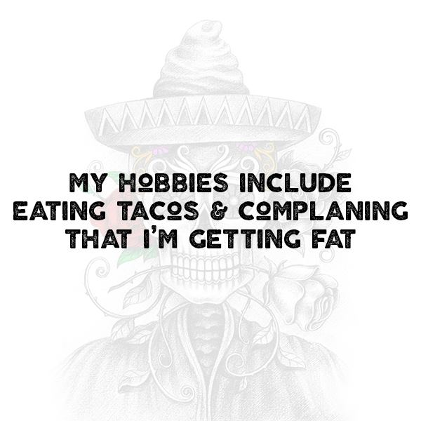 My hobbies include eating tacos and complaining that I'm getting fat