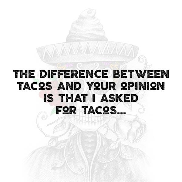 he difference between tacos and your opinion is that I asked for tacos…
