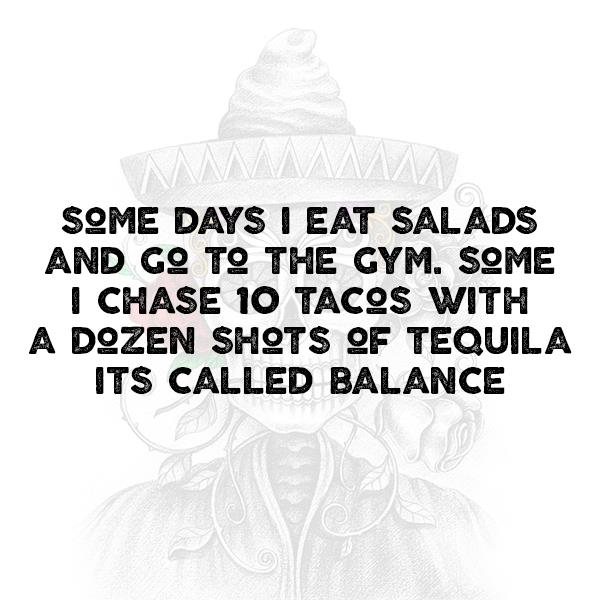 Some days I eat salad and go to the gym. Some I chase 10 tacos with a dozen shots of tequila. It's called balance