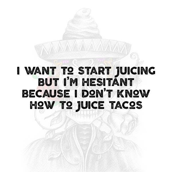 I want to start juicing but I'm hesitant because I don't know how to juice tacos