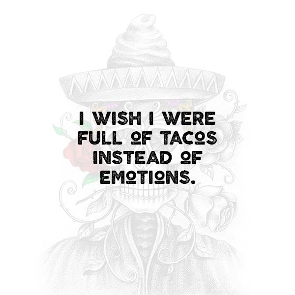 I wish I were full of tacos instead of emotions