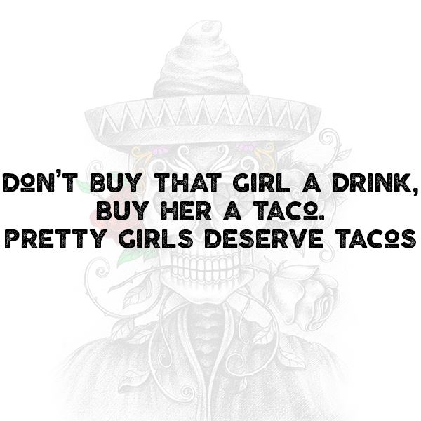 Don't buy that girl a drink, buy her a taco. Pretty girls deserve tacos