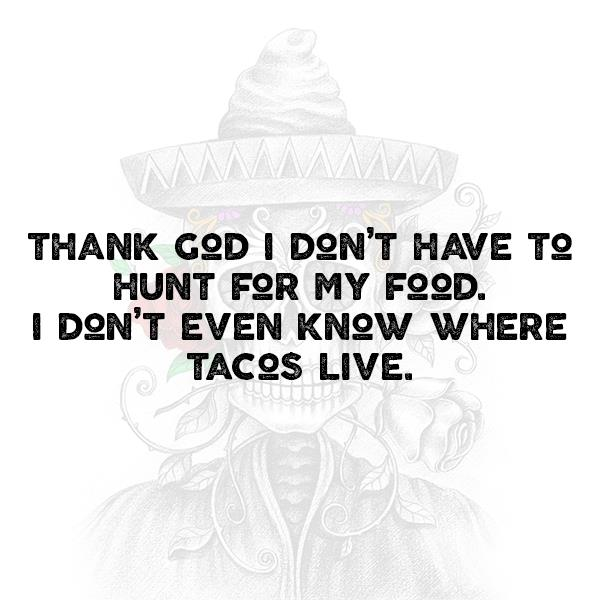 Thank god I don't have to hunt for my food. I don't even know where tacos live