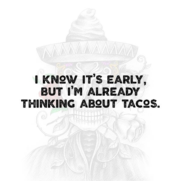 I know it's early, but I'm already thinking about tacos