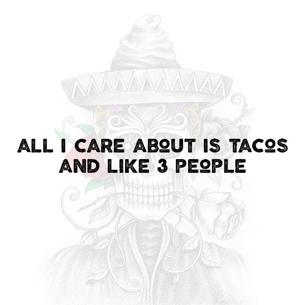 all i care about is tacosand like 3 people