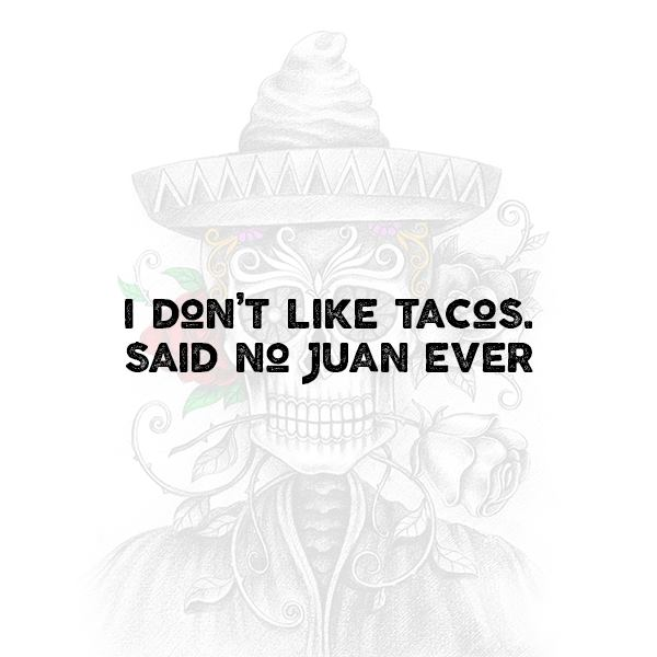 """""""I don't like tacos"""" said no Juan ever"""