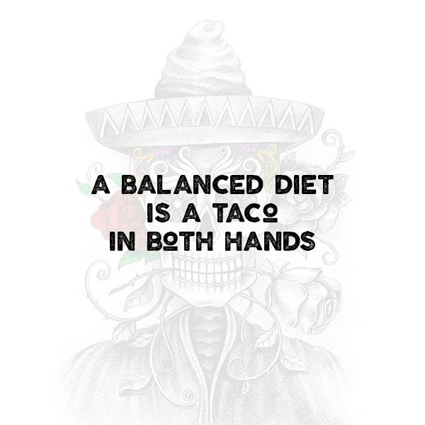 A balanced diet is a taco in both hands.