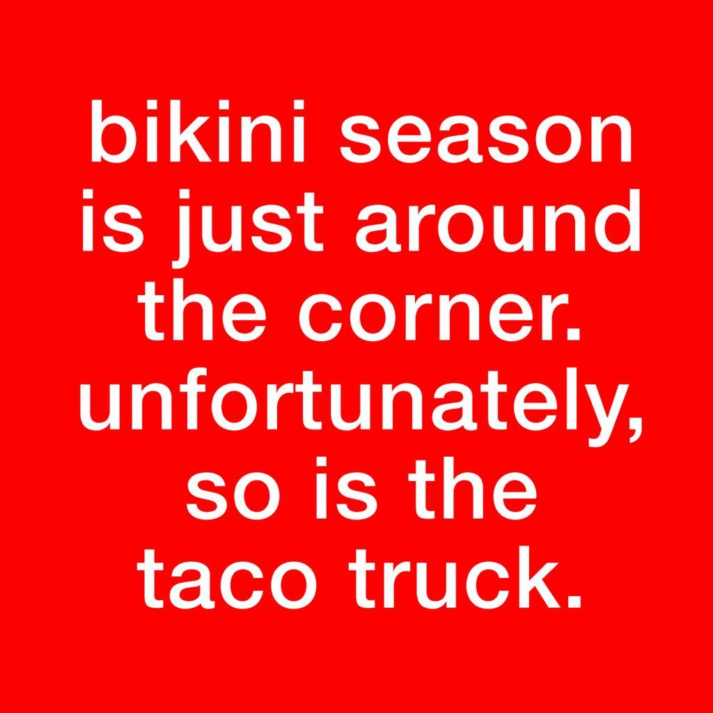 Bikini season is just around the corner. Unfortunately, so is the taco truck