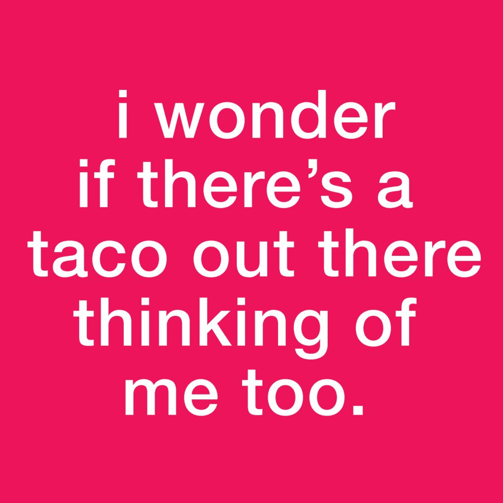I wonder if there's a taco out there thinking of me too