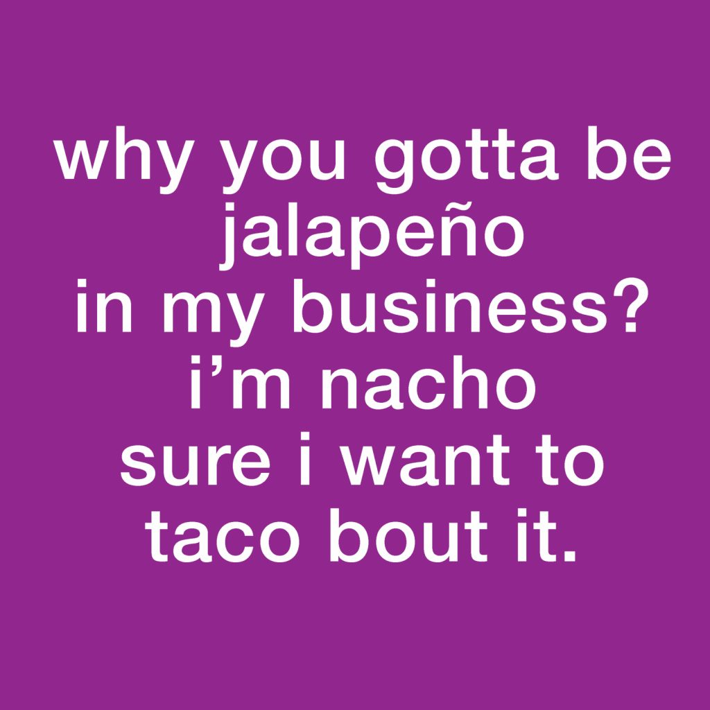 Why you gotta be jalapeño in my business? I'm nacho sure I want to taco bout it.