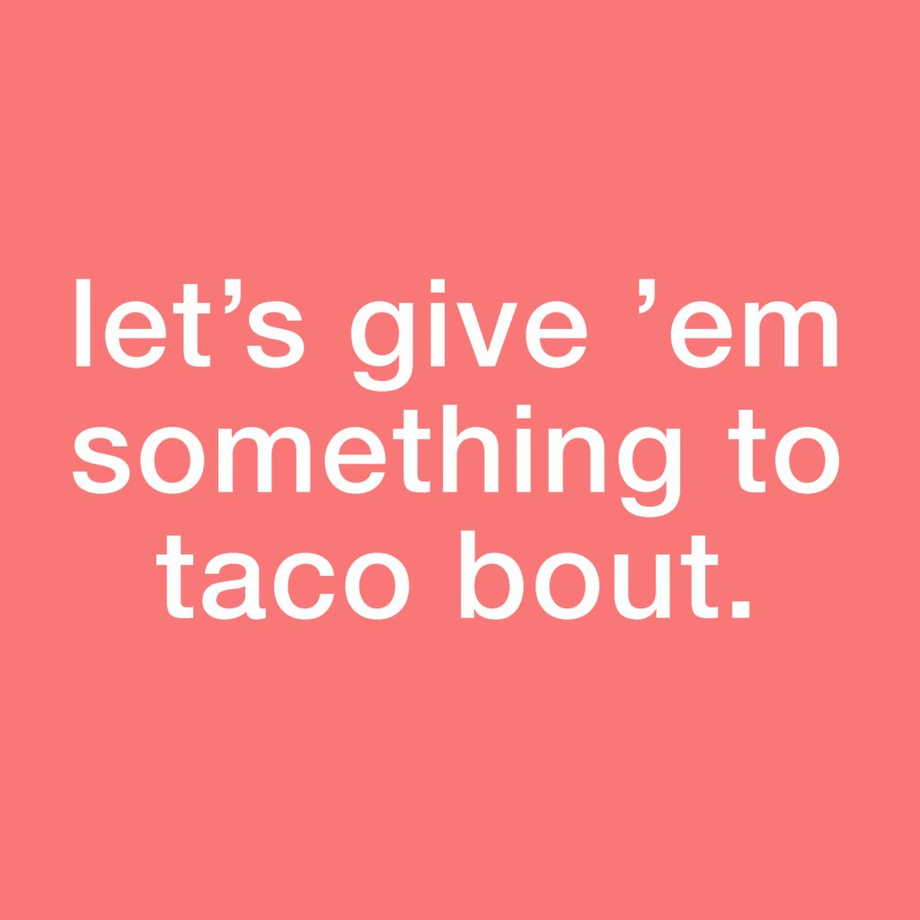 Let's give 'em something to taco bout
